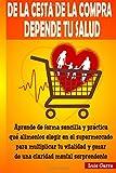 De la cesta de la compra depende tu salud: Aprende de forma sencilla y práctica que alimentos elegir en el supermercado para multiplicar tu vitalidad ... mental sorprendente (ALIMENTACION SALUDABLE)
