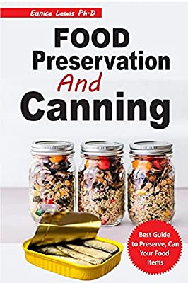 FOOD PRESERVATION AND CANNING: Everything and All You Need to Know to Can Meats, Vegetables, Meals in a Jar, including Instructions on How to Freeze, Dry, Can, and Preserve Food