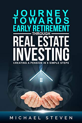 Journey Towards Early Retirement Through Real Estate Investing: Creating A Pension In 5 Simple Steps by Steven, Michael