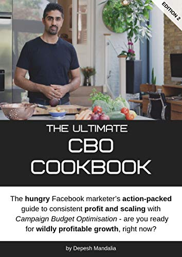 The Ultimate CBO Cookbook (for Facebook Ads): The hungry Facebook marketer's action-packed guide to consistent profit and scaling with Campaign Budget Optimisation (English Edition)