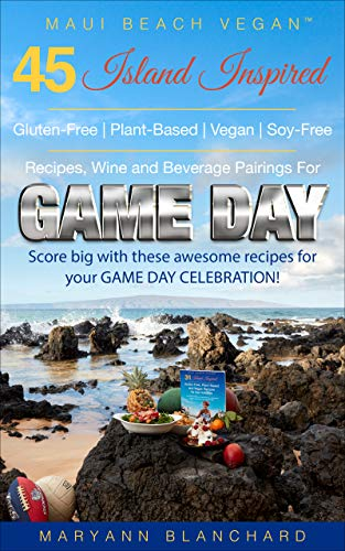 Maui Beach Vegan™ Cookbook : 45 Gluten-Free, Plant-Based, Vegan, Soy-Free Recipes, Wine and Beverage Pairings For Game Day: Score BIG with these awesome recipes for your next Dinner Party!