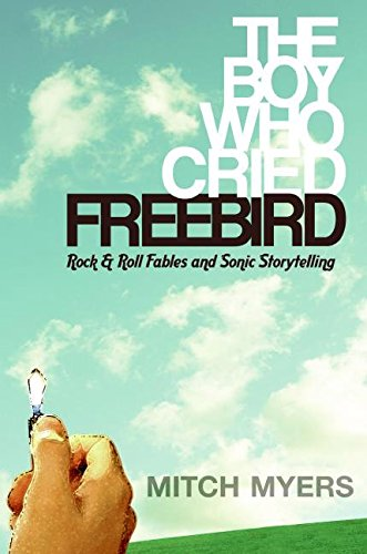 The Boy Who Cried Freebird: Rock & Roll Fables and Sonic Storytelling: Rock-and-roll Fables and Sonic Storytelling