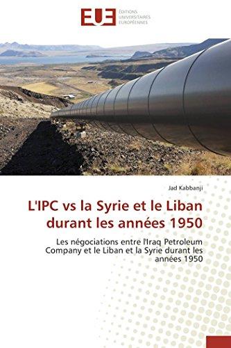 L\'IPC vs la Syrie et le Liban durant les années 1950: Les négociations entre l\'Iraq Petroleum Company et le Liban et la Syrie durant les années 1950 (Omn.Univ.Europ.)