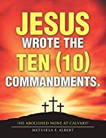 Jesus Wrote the Ten Commandments: He Abolished None at Calvary