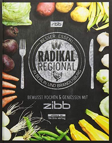 Radikal Regional!: Besser Essen in Berlin und Brandenburg Bewusst Kochen und Genießen mit zibb