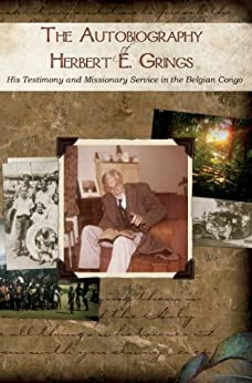 The Autobiography of Herbert E. Grings: His Testimony and Missionary Service in the Belgian Congo by [Herbert Ernest Grings, Matthew C Champlin, Louise Grings Champlin]