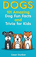 Dogs: 101 Amazing Dog Fun Facts And Trivia For Kids - Learn To Love and Train The Perfect Dog (WITH 40+ PHOTOS!)