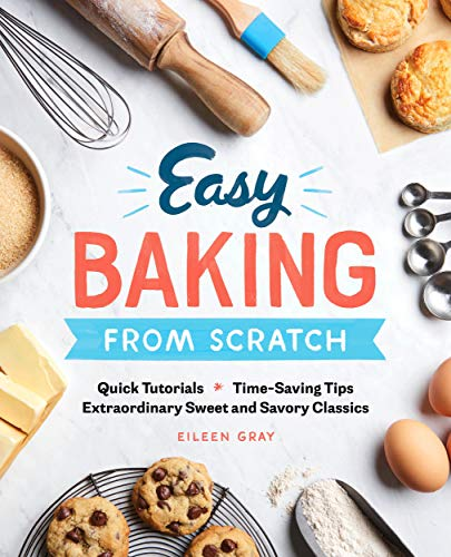 Easy Baking From Scratch: Quick Tutorials Time-Saving Tips Extraordinary Sweet and Savory Classics