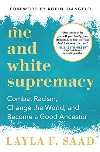 Me and White Supremacy: Combat Racism, Change the World, and Become a Good Ancestor by [Layla F. Saad, Robin J DiAngelo]
