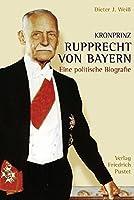 Kronprinz Rupprecht von Bayern (1869 - 1955): Eine politische Biografie