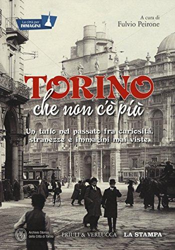 Torino che non c'è più. Un tuffo nel passato fra curiosità, stranezze e immagini mai viste. Ediz. illustrata