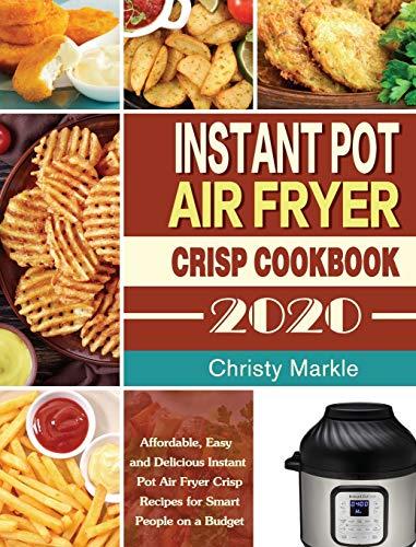 Instant Pot Air Fryer Crisp Cookbook -2020: Affordable, Easy and Delicious Instant Pot Air Fryer Crisp Recipes for Smart People on a Budget