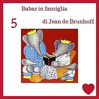 Babar in famiglia                   Di:                                                                                                                                 Jean de Brunhoff                               Letto da:                                                                                                                                 Francesca Di Modugno                      Durata:  10 min     1 recensione     Totali 5,0