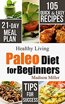 Paleo Diet for Beginners: 105 Quick & Easy Recipes - 21-Day Meal Plan - Tips for Success (Healthy Living Book 1) by [Madison Miller]