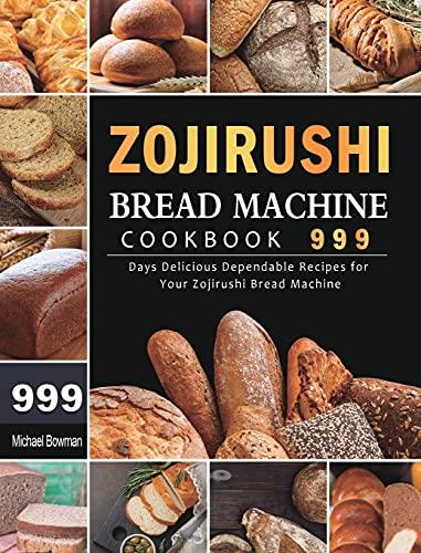 Zojirushi Bread Machine Cookbook 999: 999 Days Delicious Dependable Recipes for Your Zojirushi Bread Machine