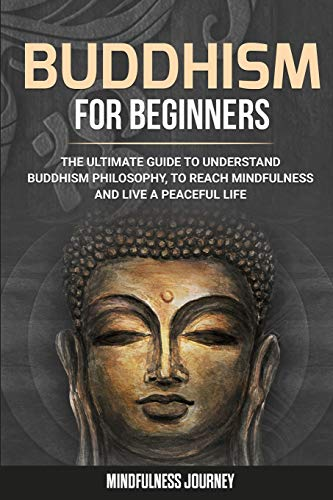 Buddhism for Beginners: The Ultimate Guide to Understand Buddhism Philosophy, to Reach Mindfulness and Live a Peaceful Life