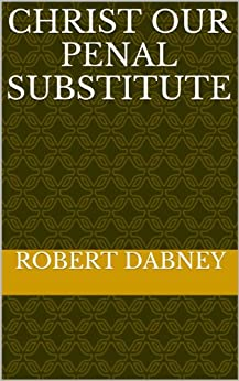 Christ Our Penal Substitute by [Robert Dabney]