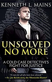 UNSOLVED NO MORE: A Cold Case Detective's Fight For Justice by [Kenneth L. Mains]
