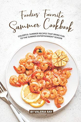 Foodies' Favorite Summer Cookbook: Colorful Summer Recipes That Bring Fun to The Summer Entertainment Season