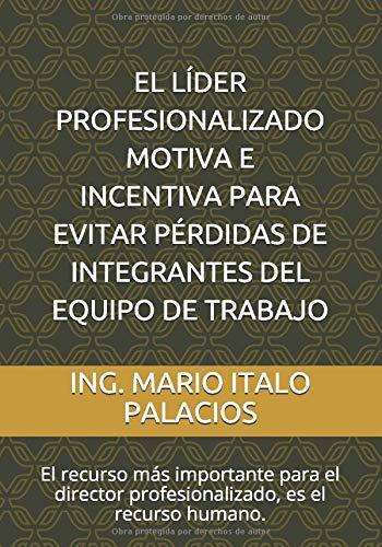 EL LÍDER PROFESIONALIZADO, MOTIVA, E INCENTIVA, PARA EVITAR PÉRDIDAS DE INTEGRANTES DEL EQUIPO DE TRABAJO: El recurso más importante para el director profesionalizado, es el recurso humano.