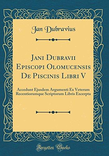 Jani Dubravii Episcopi Olomucensis De Piscinis Libri V: Accedunt Ejusdem Argumenti Ex Veterum Recentiorumque Scriptorum Libris Excerpta (Classic Reprint)