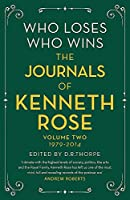 Who Loses, Who Wins: The Journals of Kenneth Rose: Volume Two 1979-2014 (Journals of Kenneth Rose 2)