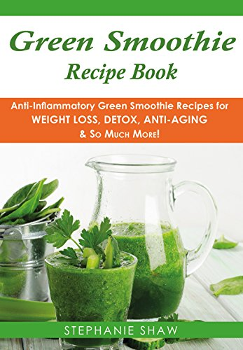Green Smoothie Recipe Book Anti Inflammatory Green Smoothie Recipes For Weight Loss Detox Anti Aging So Much More Recipes For A Healthy Life Book Book 4 Ebook Shaw Stephanie Amazon Co Uk Kindle Store