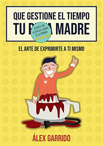 Que gestione el tiempo tu puta madre: El arte de exprimirte a ti mismo eBook: Garrido, Alex: Amazon.es: Tienda Kindle