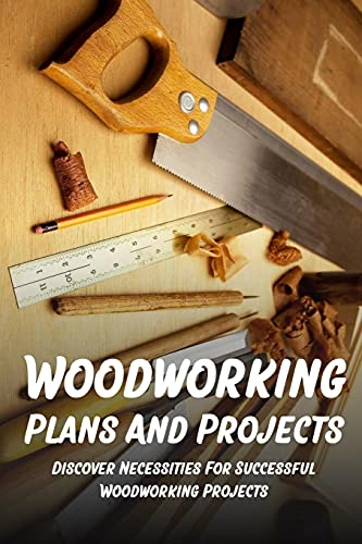 Woodworking Plans And Projects: Discover Necessities For Successful Woodworking Projects: Woodworking Glue Up