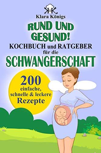 RUND und GESUND! Kochbuch und Ratgeber für die Schwangerschaft: 200 einfache, schnelle & leckere Rezepte für Schwangere, die mit einer gesunden Ernährung richtig essen & dabei fit bleiben möchten