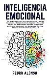 Inteligencia Emocional: Por una vida mejor, éxito en el trabajo y en las relaciones. Maneje el estrés, la procrastinación, mejore sus habilidades ... importar más que el Coeficiente Intelectual