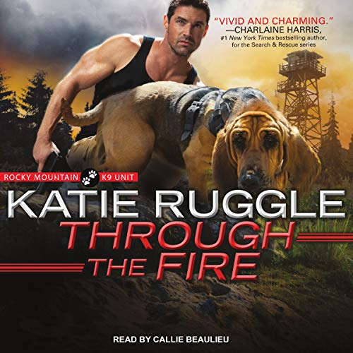 Through the Fire     Rocky Mountain K9 Unit Series, Book 4              By:                                                                                                                                 Katie Ruggle                               Narrated by:                                                                                                                                 Callie Beaulieu                      Length: 10 hrs and 41 mins     161 ratings     Overall 4.7