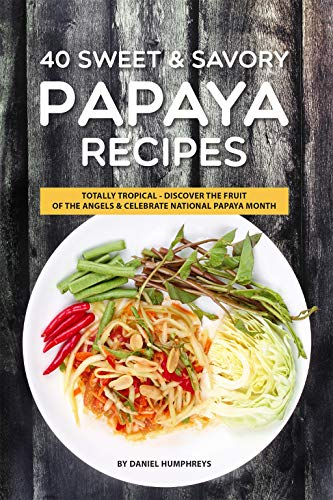 40 Sweet & Savory Papaya Recipes: Totally Tropical - Discover the Fruit of the Angels Celebrate National Papaya Month (English Edition)