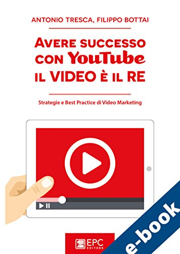 Avere successo con YouTube: il Video è il RE: Strategie e Best Practice di Video Marketing