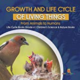 Growth and Life Cycle of Living Things: From Animals to Humans - Life Cycle Books Grade 4 - Children's Science & Nature Books