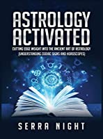 Astrology Activated: Cutting Edge Insight Into the Ancient Art of Astrology (Understanding Zodiac Signs and Horoscopes)