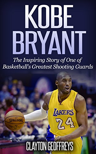 Kobe Bryant: The Inspiring Story of One of Basketball's Greatest Shooting Guards (Basketball Biography Books) (English Edition)