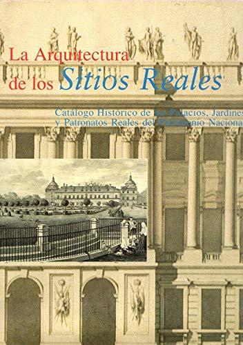 La arquitectura de los Sitios Reales: catálogo histórico de los Palacios, Jardines y Patronatos del Patrimonio Nacional