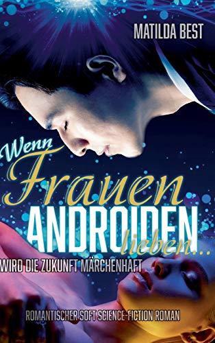 Wenn Frauen Androiden lieben … wird die Zukunft märchenhaft: Ein romantischer Science-Fiction-Roman