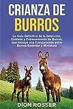 Crianza de Burros: La Guía Definitiva de la Selección, Cuidado y Entrenamiento de Burros, que Incluye una Comparación entre Burros Estándar y Miniatura (Cría de ganado)