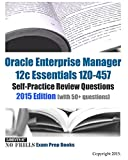 Oracle Enterprise Manager 12c Essentials 1Z0-457 Self-Practice Review Questions: 2015 Edition (with 50+ questions)