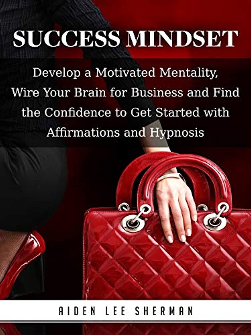 Success Mindset: Develop a Motivated Mentality, Wire Your Brain for Business and Find the Confidence to Get Started with Affirmations and Hypnosis