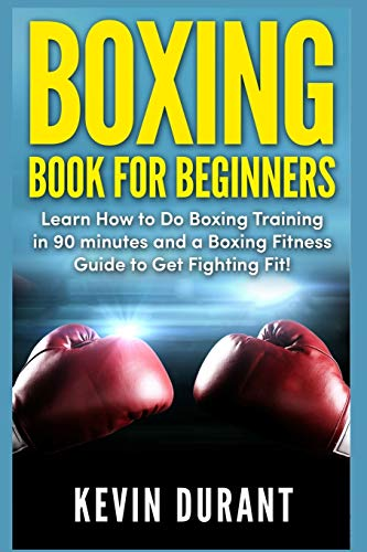 Boxing Book For Beginners: learn how to do boxing training in 90 minutes and a boxing fitness guide to get fighting fit!