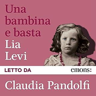 Una bambina e basta                   Di:                                                                                                                                 Lia Levi                               Letto da:                                                                                                                                 Claudia Pandolfi                      Durata:  2 ore e 47 min     90 recensioni     Totali 4,2