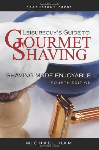 Leisureguy's Guide to Gourmet Shaving, Fourth Edition: Shaving Made Enjoyable