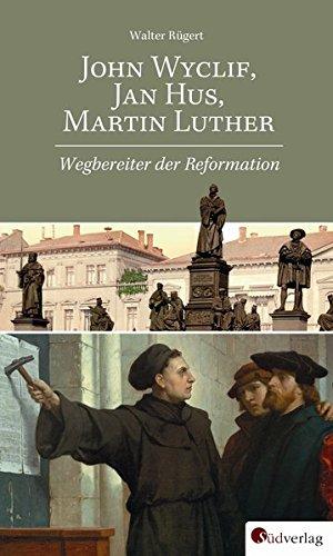John Wyclif, Jan Hus, Martin Luther: Wegbereiter der Reformation