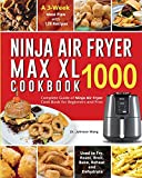Ninja Air Fryer Max XL Cookbook 1000: Complete Guide of Ninja Air Fryer Cook Book for Beginners and Pros Used to Fry, Roast, Broil, Bake, Reheat and Dehydrate A 3-Week Meal Plan with 120 Recipes