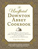 The Unofficial Downton Abbey Cookbook: From Lady Mary's Crab Canapes to Mrs. Patmore's Christmas Pudding - More Than 150 Recipes from Upstairs and Downstairs (Unofficial Cookbook)