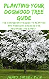 PLANTING YOUR DOGWOOD TREE GUIDE: The Comprehensive Guide To Planting And Nurturing Dogwood For Beginners And Expert (English Edition)