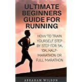 ULTIMATE BEGINNERS GUIDE FOR RUNNING: HOW TO TRAIN YOURSELF STEP BY STEP FOR 5K,10K,HALF-MARATHON OR FULL MARATHON (English Edition)